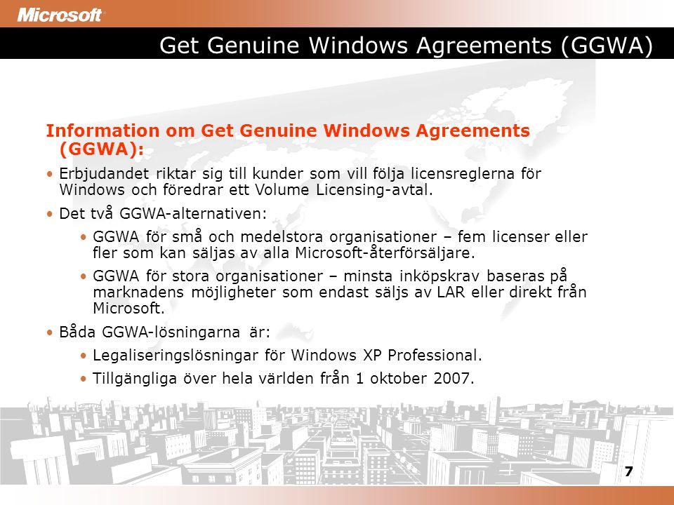 7 Get Genuine Windows Agreements (GGWA) Information om Get Genuine Windows Agreements (GGWA): Erbjudandet riktar sig till kunder som vill följa licensreglerna för Windows och föredrar ett Volume Licensing-avtal.