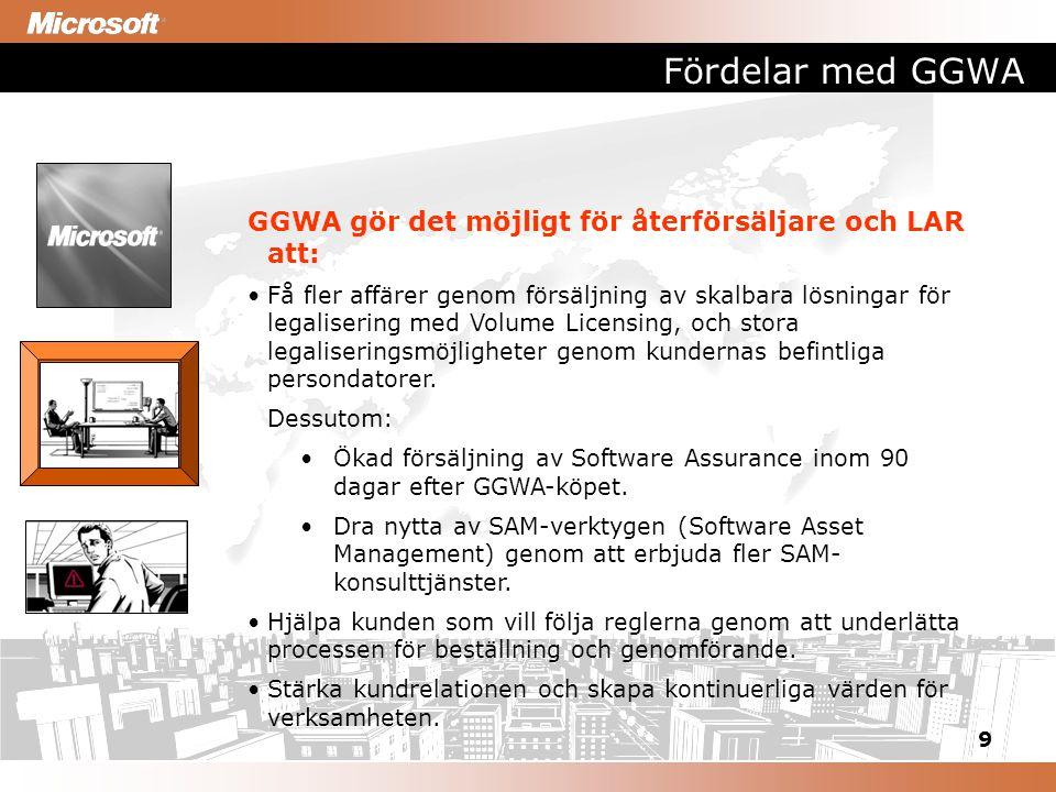 9 Fördelar med GGWA GGWA gör det möjligt för återförsäljare och LAR att: Få fler affärer genom försäljning av skalbara lösningar för legalisering med Volume Licensing, och stora legaliseringsmöjligheter genom kundernas befintliga persondatorer.