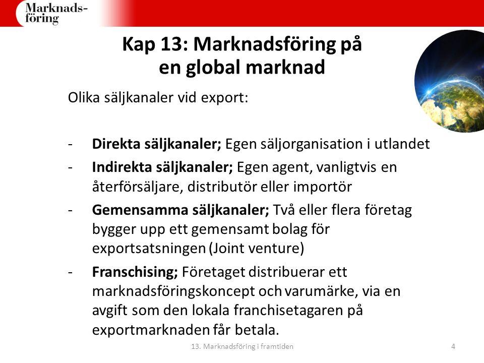 Kap 13: Marknadsföring på en global marknad Olika säljkanaler vid export: -Direkta säljkanaler; Egen säljorganisation i utlandet -Indirekta säljkanaler; Egen agent, vanligtvis en återförsäljare, distributör eller importör -Gemensamma säljkanaler; Två eller flera företag bygger upp ett gemensamt bolag för exportsatsningen (Joint venture) -Franschising; Företaget distribuerar ett marknadsföringskoncept och varumärke, via en avgift som den lokala franchisetagaren på exportmarknaden får betala.