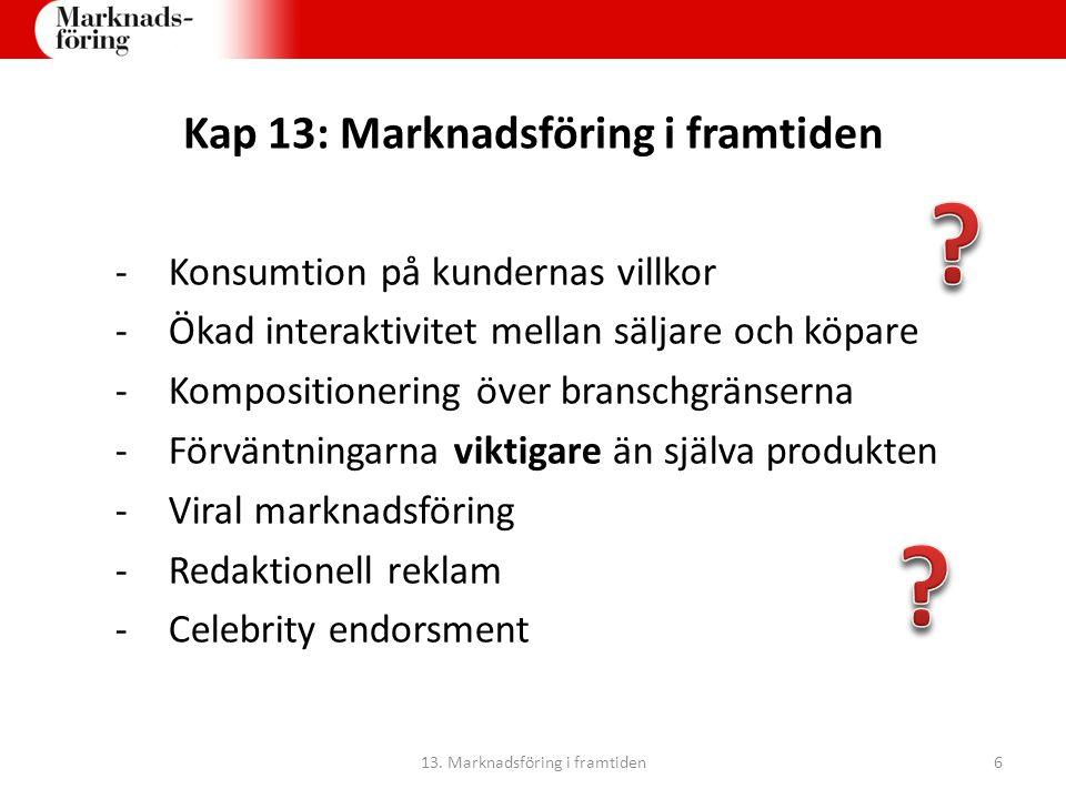 Kap 13: Marknadsföring i framtiden -Konsumtion på kundernas villkor -Ökad interaktivitet mellan säljare och köpare -Kompositionering över branschgränserna -Förväntningarna viktigare än själva produkten -Viral marknadsföring -Redaktionell reklam -Celebrity endorsment 13.