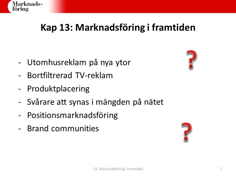 Kap 13: Marknadsföring i framtiden -Utomhusreklam på nya ytor -Bortfiltrerad TV-reklam -Produktplacering -Svårare att synas i mängden på nätet -Positionsmarknadsföring -Brand communities 13.