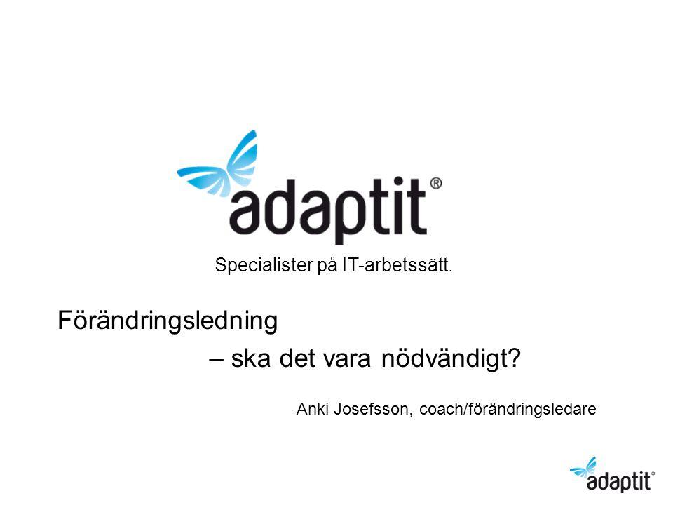 Specialister på IT-arbetssätt. Förändringsledning – ska det vara nödvändigt? Anki Josefsson, coach/förändringsledare
