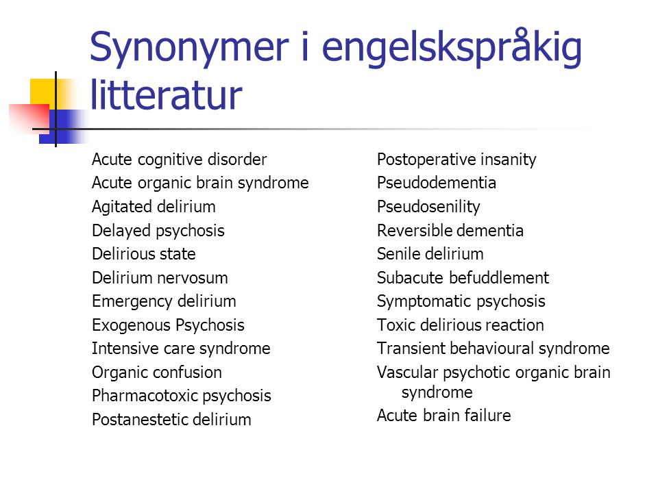Synonymer i engelskspråkig litteratur Acute cognitive disorder Acute organic brain syndrome Agitated delirium Delayed psychosis Delirious state Deliri