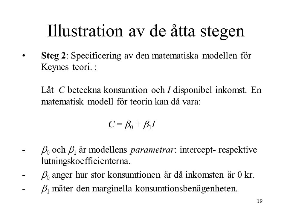 19 Illustration av de åtta stegen Steg 2: Specificering av den matematiska modellen för Keynes teori. : Låt C beteckna konsumtion och I disponibel ink