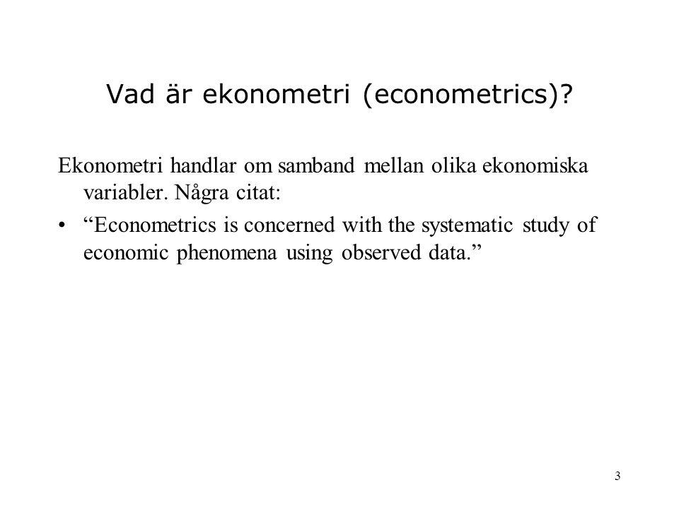 """3 Vad är ekonometri (econometrics)? Ekonometri handlar om samband mellan olika ekonomiska variabler. Några citat: """"Econometrics is concerned with the"""