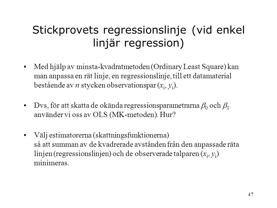 47 Stickprovets regressionslinje (vid enkel linjär regression) Med hjälp av minsta-kvadratmetoden (Ordinary Least Square) kan man anpassa en rät linje