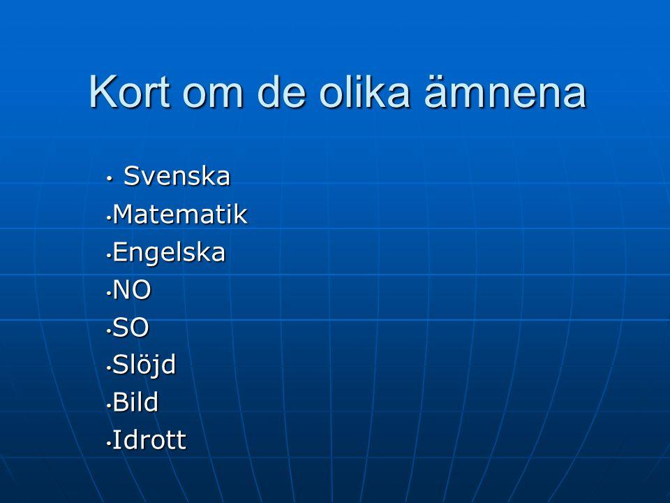 Kort om de olika ämnena Svenska Svenska Matematik Matematik Engelska Engelska NO NO SO SO Slöjd Slöjd Bild Bild Idrott Idrott