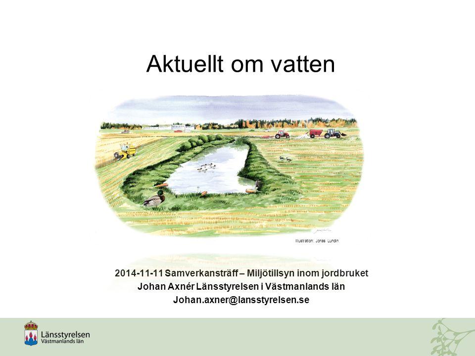 Aktuellt om vatten 2014-11-11 Samverkansträff – Miljötillsyn inom jordbruket Johan Axnér Länsstyrelsen i Västmanlands län Johan.axner@lansstyrelsen.se