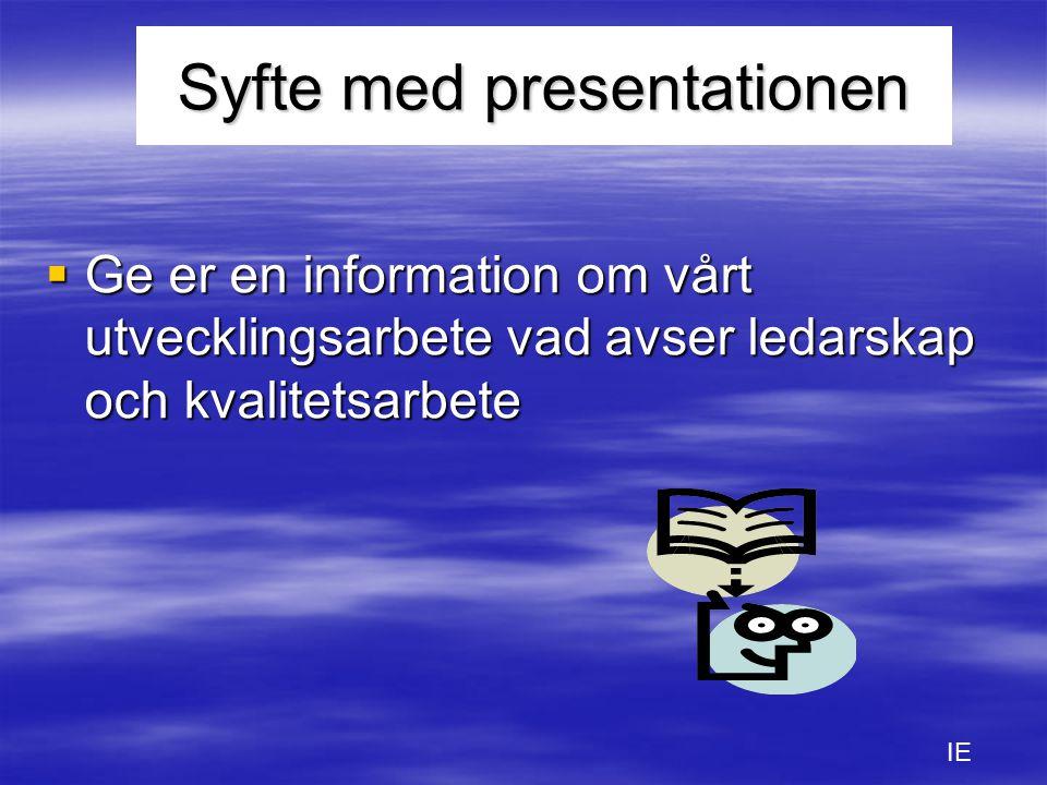 Syfte med presentationen  Ge er en information om vårt utvecklingsarbete vad avser ledarskap och kvalitetsarbete IE