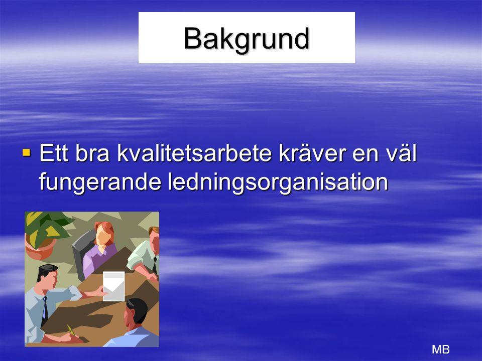 Bakgrund  Ett bra kvalitetsarbete kräver en väl fungerande ledningsorganisation MB