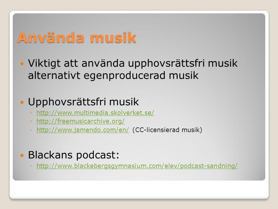 Använda musik Viktigt att använda upphovsrättsfri musik alternativt egenproducerad musik Upphovsrättsfri musik ◦http://www.multimedia.skolverket.se/http://www.multimedia.skolverket.se/ ◦http://freemusicarchive.org/http://freemusicarchive.org/ ◦http://www.jamendo.com/en/ (CC-licensierad musik)http://www.jamendo.com/en/ Blackans podcast: ◦http://www.blackebergsgymnasium.com/elev/podcast-sandning/http://www.blackebergsgymnasium.com/elev/podcast-sandning/
