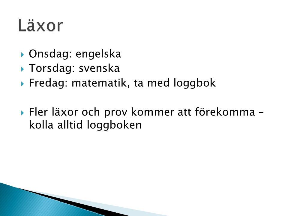  Onsdag: engelska  Torsdag: svenska  Fredag: matematik, ta med loggbok  Fler läxor och prov kommer att förekomma – kolla alltid loggboken