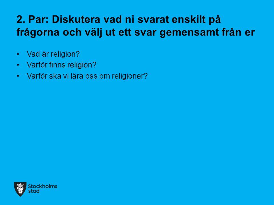 2. Par: Diskutera vad ni svarat enskilt på frågorna och välj ut ett svar gemensamt från er Vad är religion? Varför finns religion? Varför ska vi lära