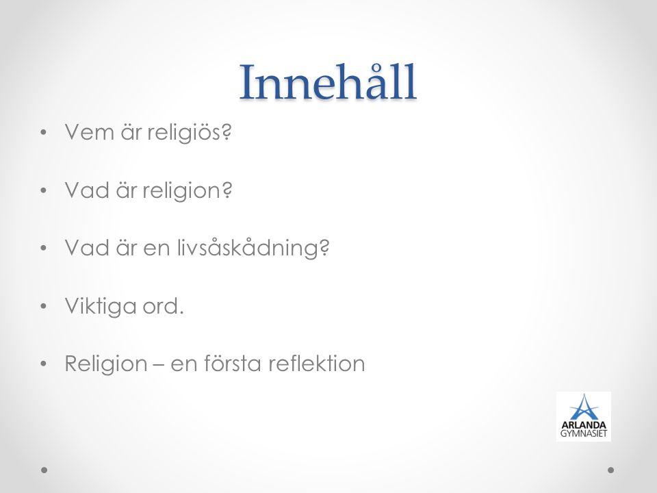 Innehåll Vem är religiös? Vad är religion? Vad är en livsåskådning? Viktiga ord. Religion – en första reflektion
