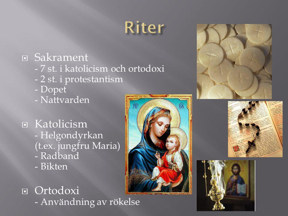  Sakrament - 7 st. i katolicism och ortodoxi - 2 st. i protestantism - Dopet - Nattvarden  Katolicism - Helgondyrkan (t.ex. jungfru Maria) - Radband