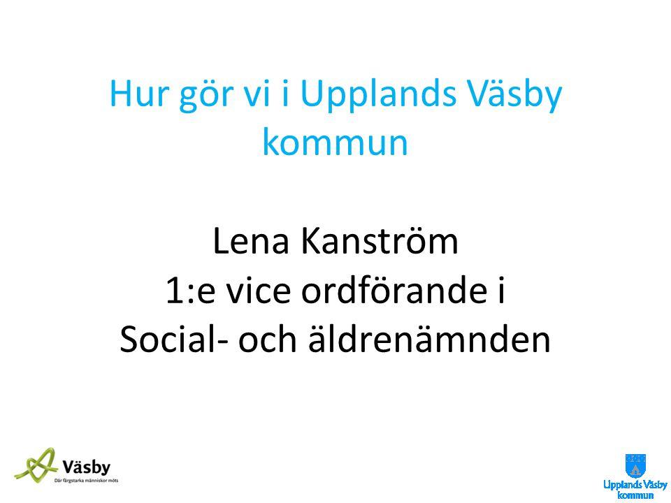 Hur gör vi i Upplands Väsby kommun Lena Kanström 1:e vice ordförande i Social- och äldrenämnden