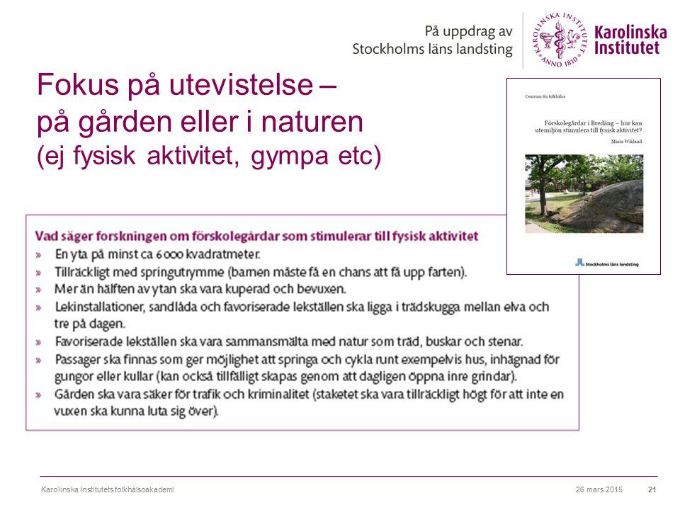 26 mars 2015Karolinska Institutets folkhälsoakademi21 Fokus på utevistelse – på gården eller i naturen (ej fysisk aktivitet, gympa etc)