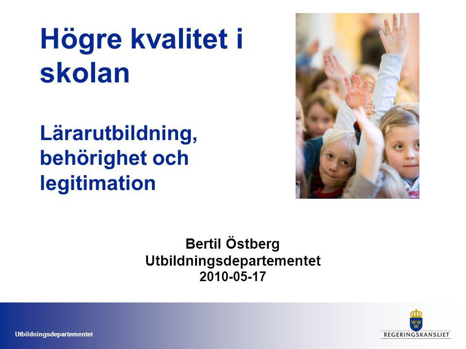 Utbildningsdepartementet Högre kvalitet i skolan Lärarutbildning, behörighet och legitimation Bertil Östberg Utbildningsdepartementet 2010-05-17