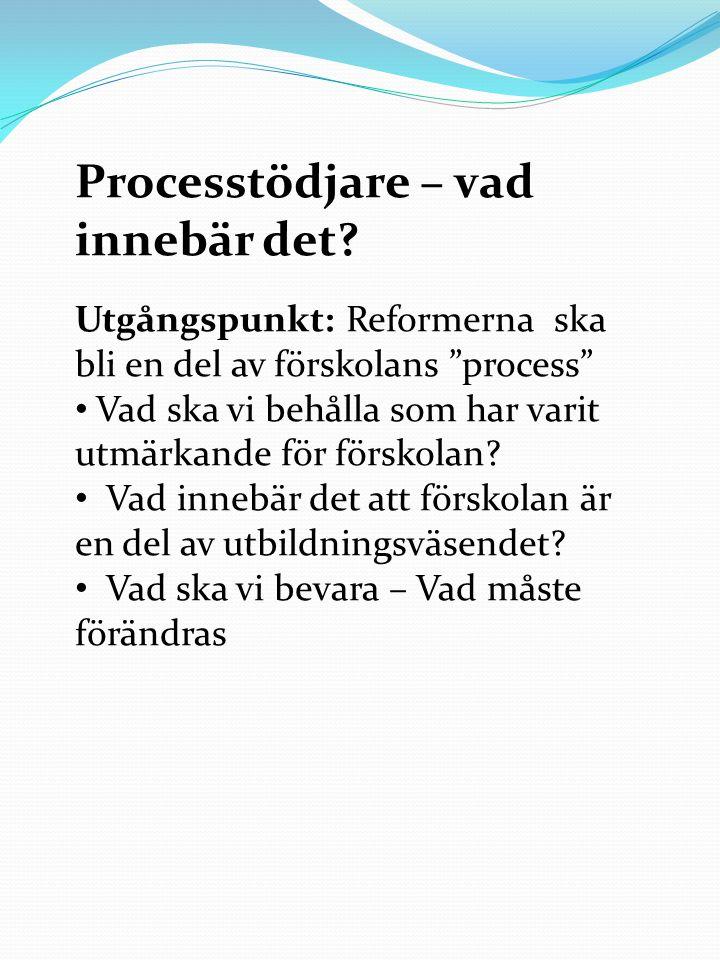 """Processtödjare – vad innebär det? Utgångspunkt: Reformerna ska bli en del av förskolans """"process"""" Vad ska vi behålla som har varit utmärkande för förs"""