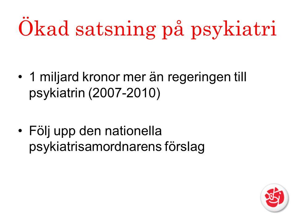 Ökad satsning på psykiatri 1 miljard kronor mer än regeringen till psykiatrin (2007-2010) Följ upp den nationella psykiatrisamordnarens förslag