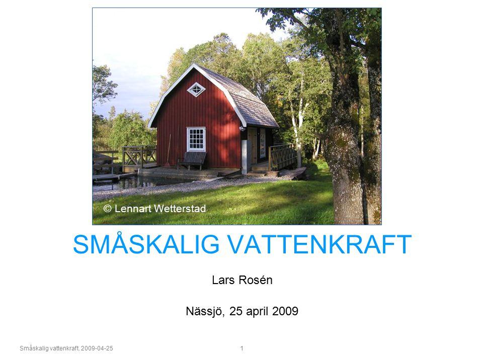 Småskalig vattenkraft. 2009-04-25 1 SMÅSKALIG VATTENKRAFT Lars Rosén Nässjö, 25 april 2009 © Lennart Wetterstad