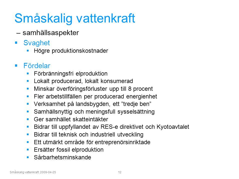 Småskalig vattenkraft. 2009-04-25 12 Småskalig vattenkraft – samhällsaspekter  Svaghet  Högre produktionskostnader  Fördelar  Förbränningsfri elpr