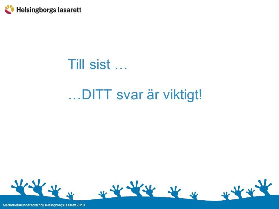 Medarbetarundersökning Helsingborgs lasarett 2010 Till sist … …DITT svar är viktigt!