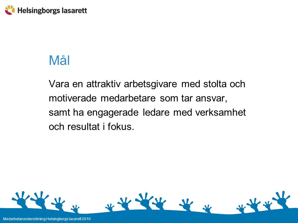Medarbetarundersökning Helsingborgs lasarett 2010 Mål Vara en attraktiv arbetsgivare med stolta och motiverade medarbetare som tar ansvar, samt ha engagerade ledare med verksamhet och resultat i fokus.