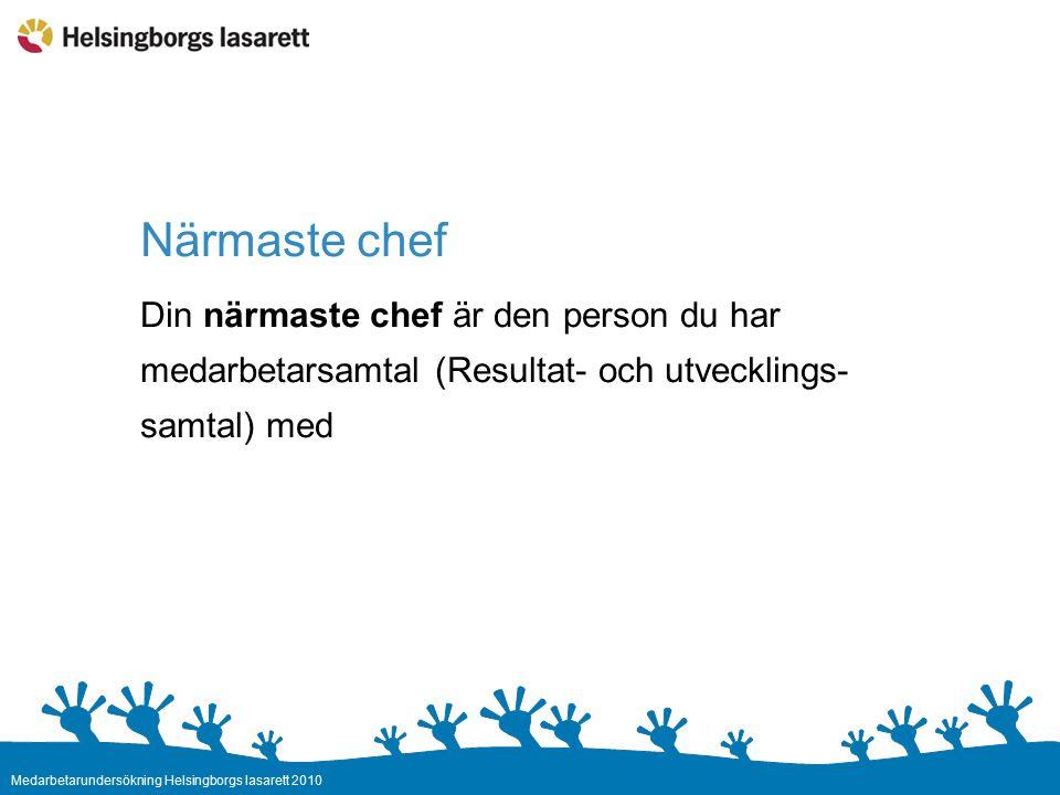 Medarbetarundersökning Helsingborgs lasarett 2010 Närmaste chef Din närmaste chef är den person du har medarbetarsamtal (Resultat- och utvecklings- samtal) med