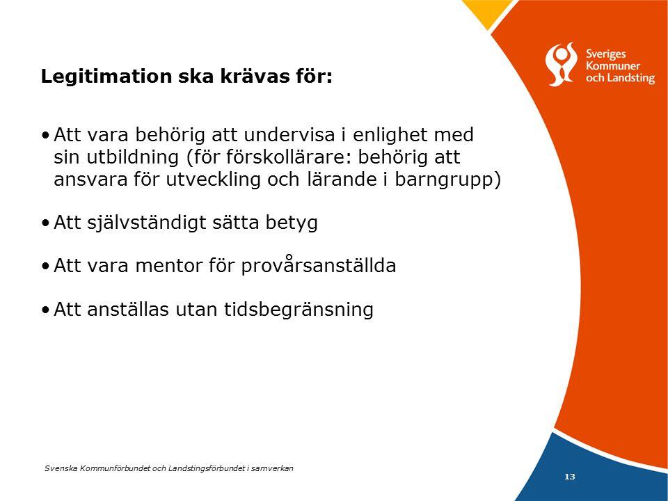 Svenska Kommunförbundet och Landstingsförbundet i samverkan 13 Legitimation ska krävas för: Att vara behörig att undervisa i enlighet med sin utbildning (för förskollärare: behörig att ansvara för utveckling och lärande i barngrupp) Att självständigt sätta betyg Att vara mentor för provårsanställda Att anställas utan tidsbegränsning