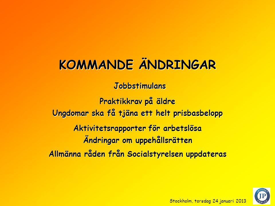KOMMANDE ÄNDRINGAR Praktikkrav på äldre Ungdomar ska få tjäna ett helt prisbasbelopp Aktivitetsrapporter för arbetslösa Jobbstimulans Jobbstimulans Ändringar om uppehållsrätten Allmänna råden från Socialstyrelsen uppdateras Stockholm, torsdag 24 januari 2013