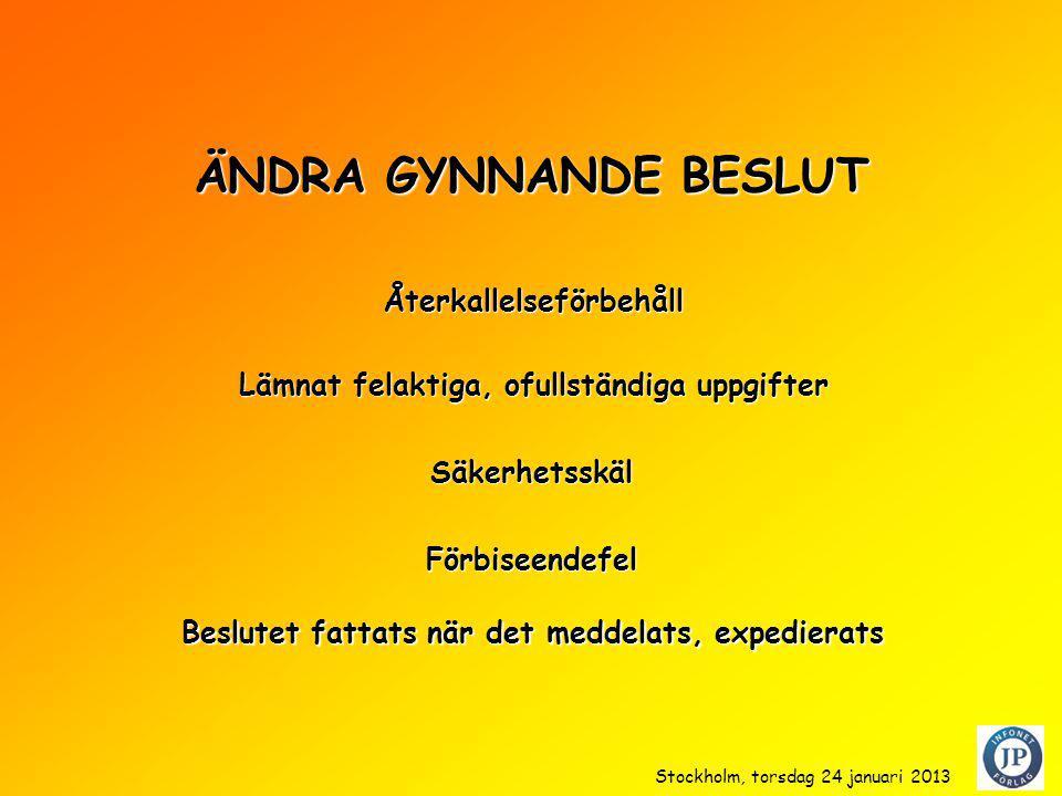 ÄNDRA GYNNANDE BESLUT Säkerhetsskäl Förbiseendefel Beslutet fattats när det meddelats, expedierats Återkallelseförbehåll Lämnat felaktiga, ofullständiga uppgifter Stockholm, torsdag 24 januari 2013