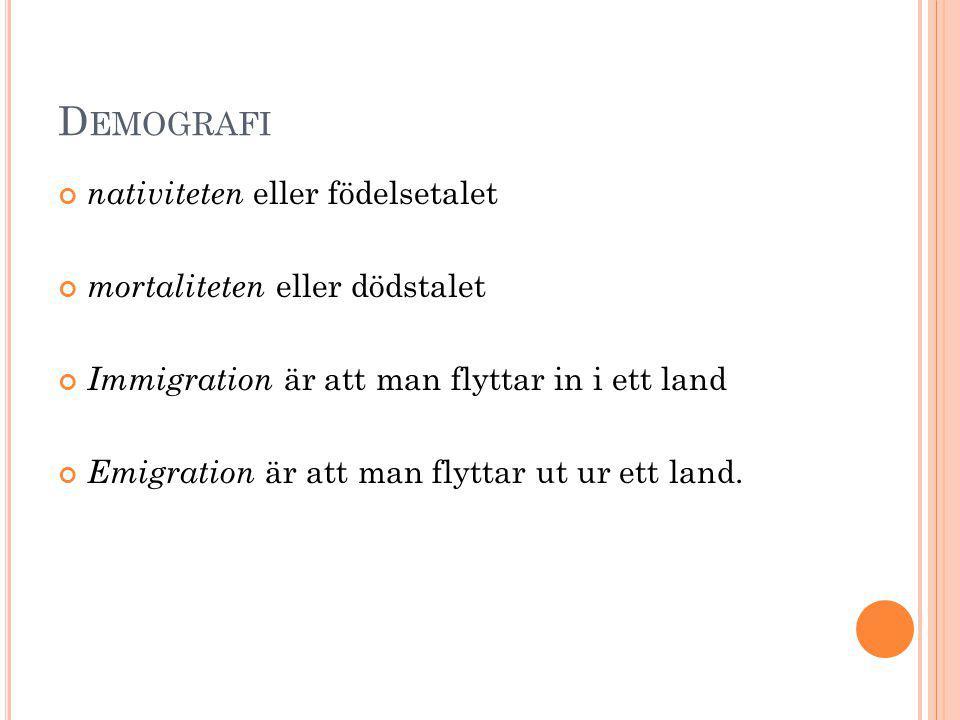 D EMOGRAFI nativiteten eller födelsetalet mortaliteten eller dödstalet Immigration är att man flyttar in i ett land Emigration är att man flyttar ut u