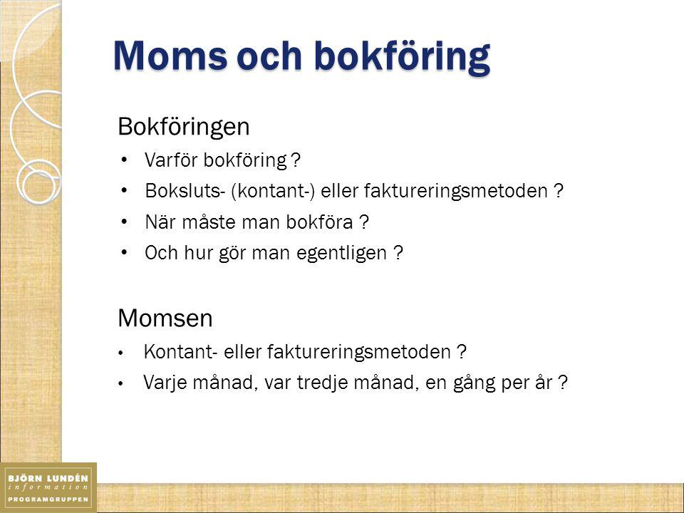 Moms och bokföring Bokföringen Varför bokföring ? Boksluts- (kontant-) eller faktureringsmetoden ? När måste man bokföra ? Och hur gör man egentligen