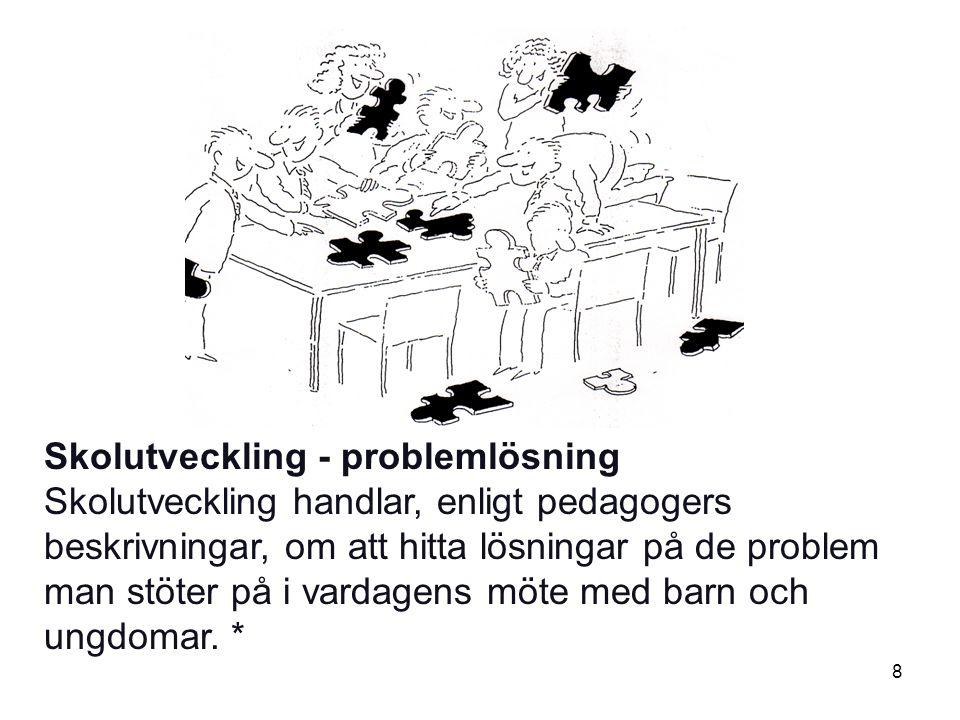 8 Skolutveckling - problemlösning Skolutveckling handlar, enligt pedagogers beskrivningar, om att hitta lösningar på de problem man stöter på i vardagens möte med barn och ungdomar.