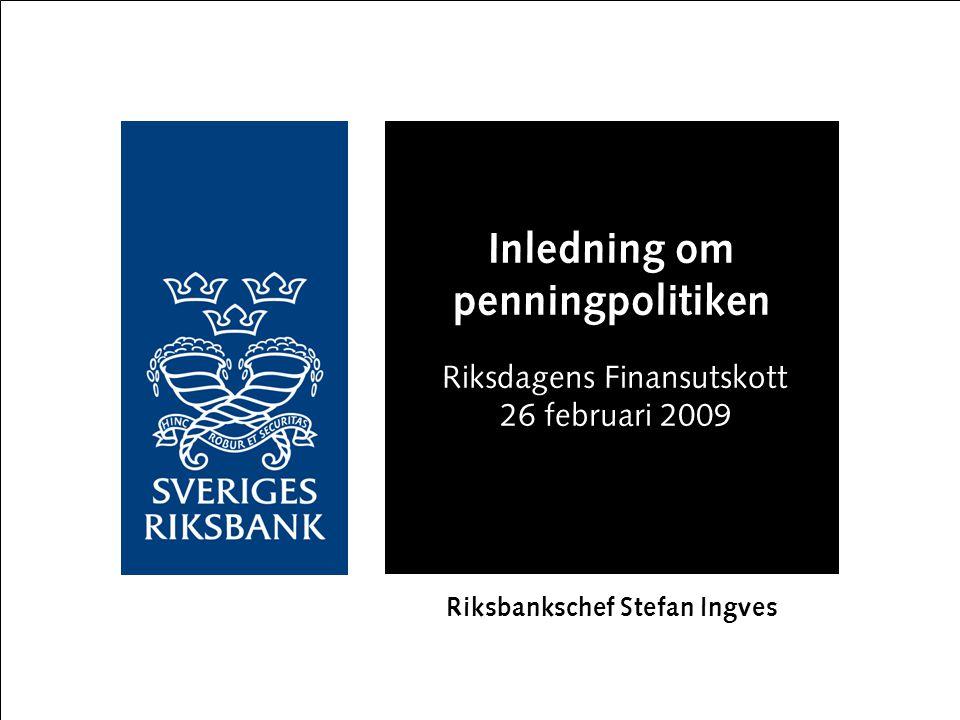Inledning om penningpolitiken Riksdagens Finansutskott 26 februari 2009 Riksbankschef Stefan Ingves