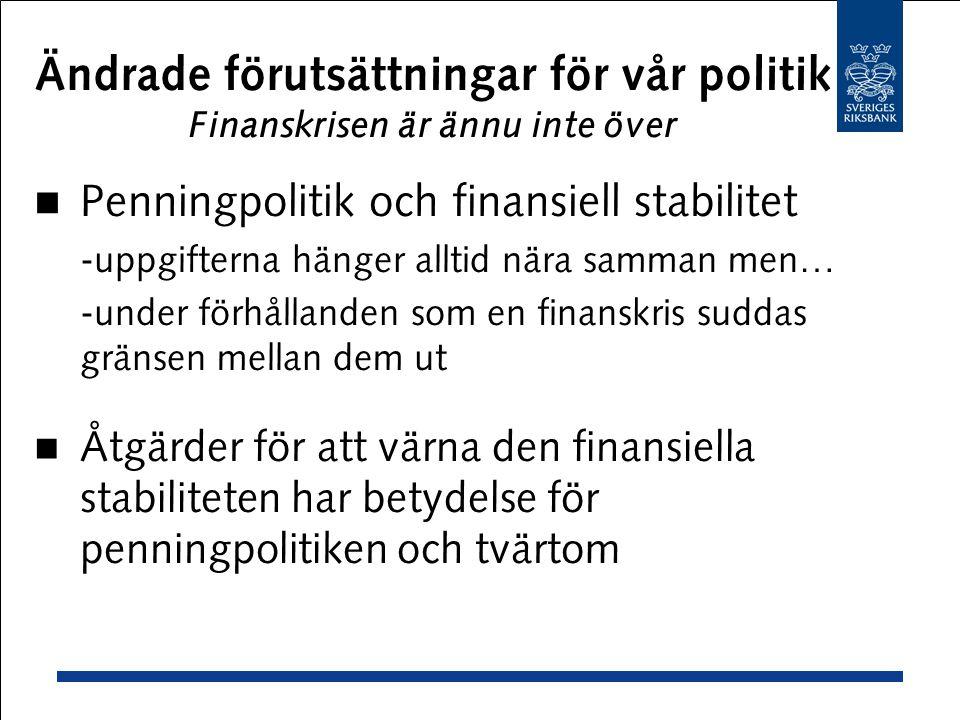 Ändrade förutsättningar för vår politik Finanskrisen är ännu inte över Penningpolitik och finansiell stabilitet -uppgifterna hänger alltid nära samman men… -under förhållanden som en finanskris suddas gränsen mellan dem ut Åtgärder för att värna den finansiella stabiliteten har betydelse för penningpolitiken och tvärtom