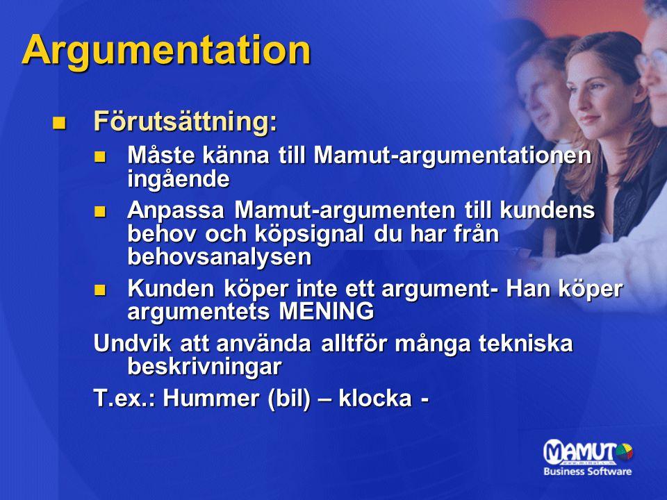 Argumentation Förutsättning: Förutsättning: Måste känna till Mamut-argumentationen ingående Måste känna till Mamut-argumentationen ingående Anpassa Mamut-argumenten till kundens behov och köpsignal du har från behovsanalysen Anpassa Mamut-argumenten till kundens behov och köpsignal du har från behovsanalysen Kunden köper inte ett argument- Han köper argumentets MENING Kunden köper inte ett argument- Han köper argumentets MENING Undvik att använda alltför många tekniska beskrivningar T.ex.: Hummer (bil) – klocka -