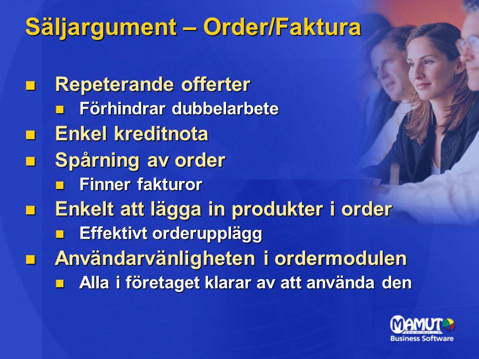 Säljargument – Order/Faktura Repeterande offerter Repeterande offerter Förhindrar dubbelarbete Förhindrar dubbelarbete Enkel kreditnota Enkel kreditnota Spårning av order Spårning av order Finner fakturor Finner fakturor Enkelt att lägga in produkter i order Enkelt att lägga in produkter i order Effektivt orderupplägg Effektivt orderupplägg Användarvänligheten i ordermodulen Användarvänligheten i ordermodulen Alla i företaget klarar av att använda den Alla i företaget klarar av att använda den