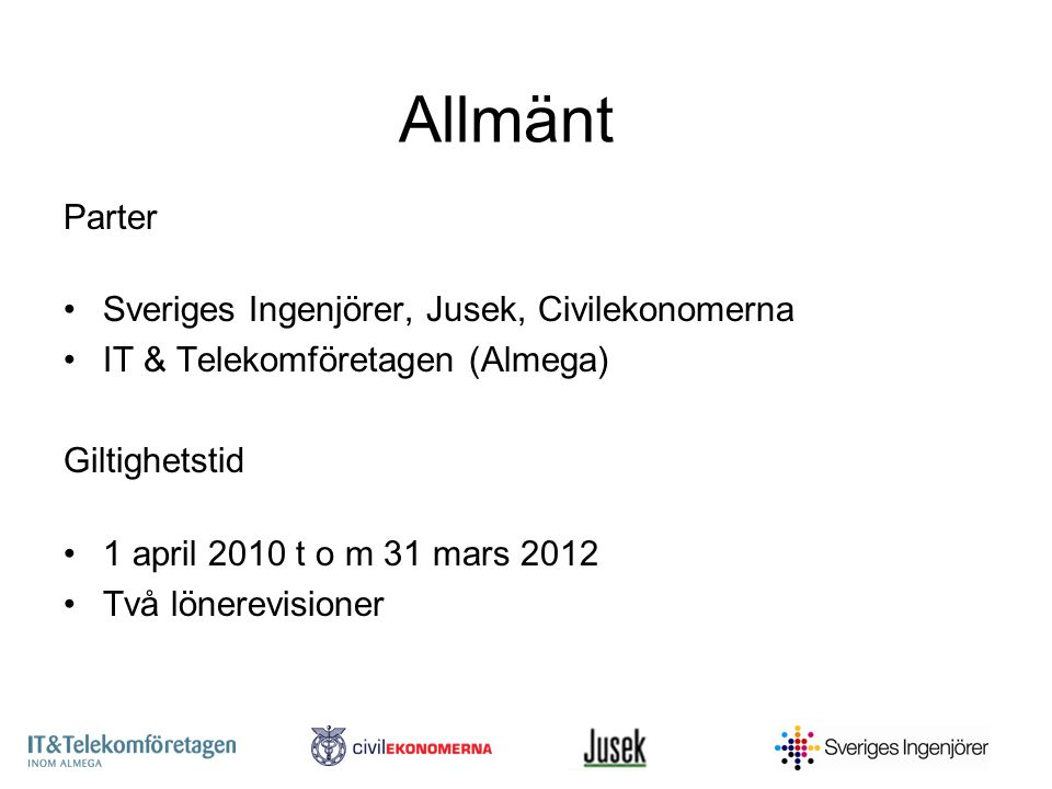 Allmänt Parter Sveriges Ingenjörer, Jusek, Civilekonomerna IT & Telekomföretagen (Almega) Giltighetstid 1 april 2010 t o m 31 mars 2012 Två lönerevisioner