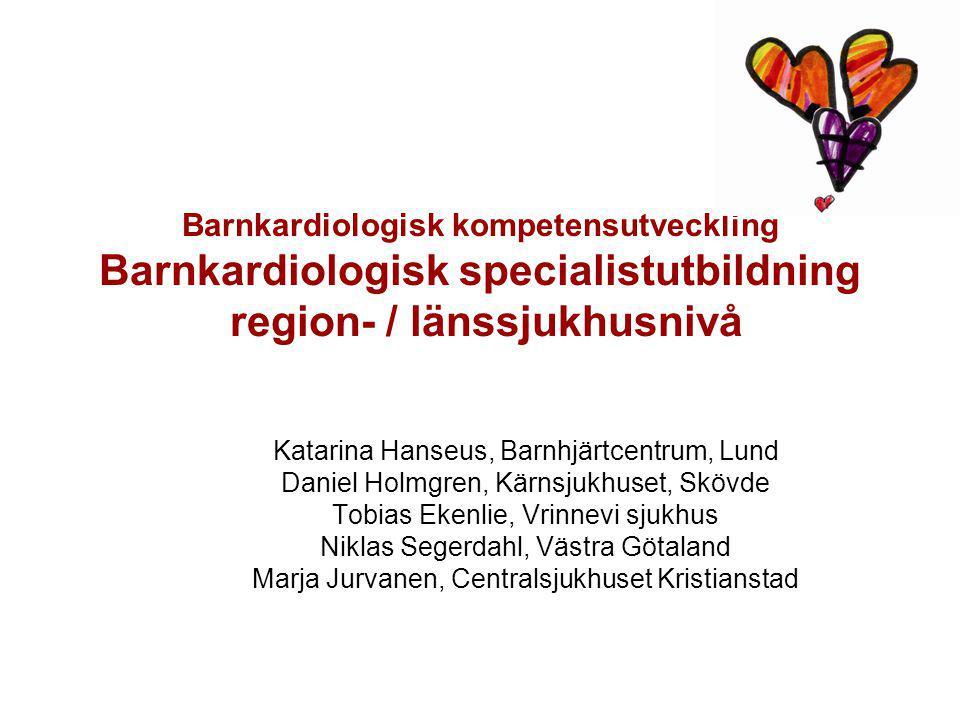 Barnkardiologisk kompetensutveckling Barnkardiologisk specialistutbildning region- / länssjukhusnivå Katarina Hanseus, Barnhjärtcentrum, Lund Daniel Holmgren, Kärnsjukhuset, Skövde Tobias Ekenlie, Vrinnevi sjukhus Niklas Segerdahl, Västra Götaland Marja Jurvanen, Centralsjukhuset Kristianstad