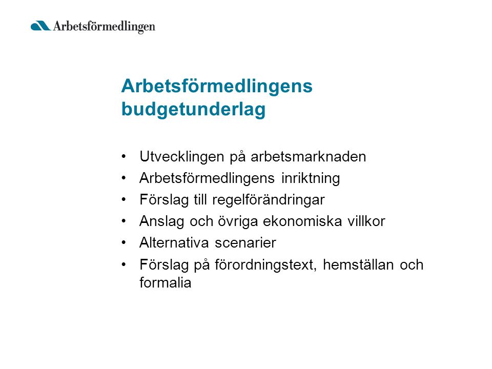 Arbetsförmedlingens budgetunderlag Utvecklingen på arbetsmarknaden Arbetsförmedlingens inriktning Förslag till regelförändringar Anslag och övriga eko