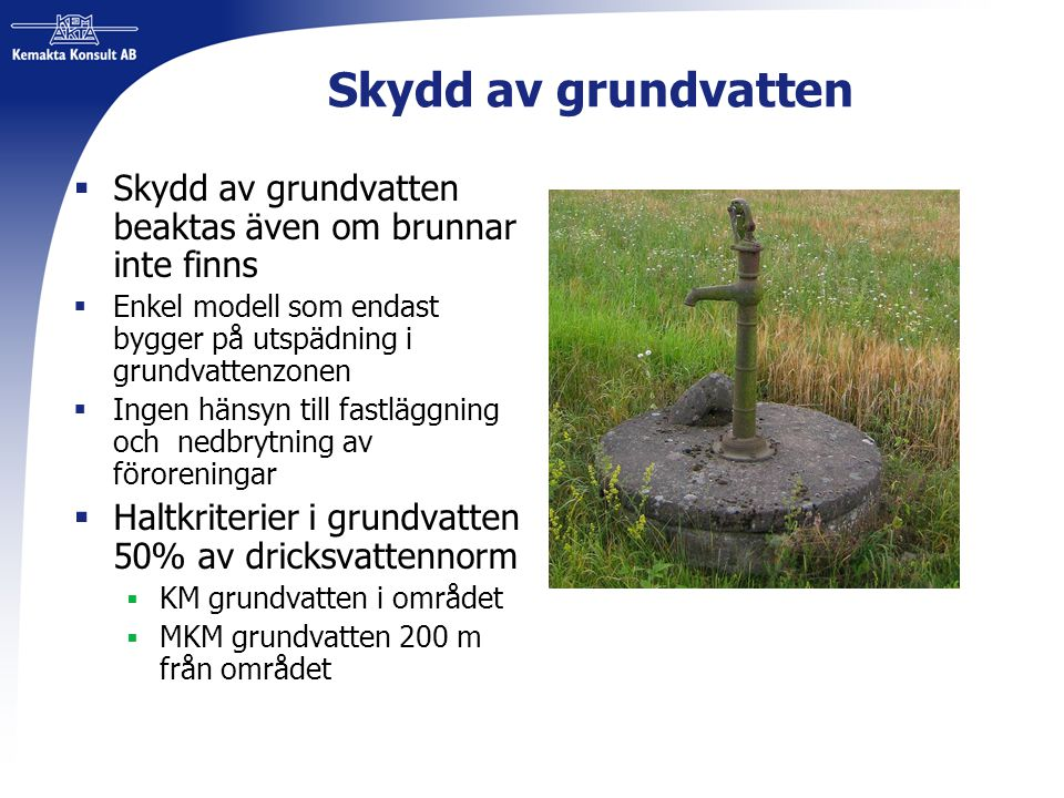 Skydd av grundvatten  Skydd av grundvatten beaktas även om brunnar inte finns  Enkel modell som endast bygger på utspädning i grundvattenzonen  Ing