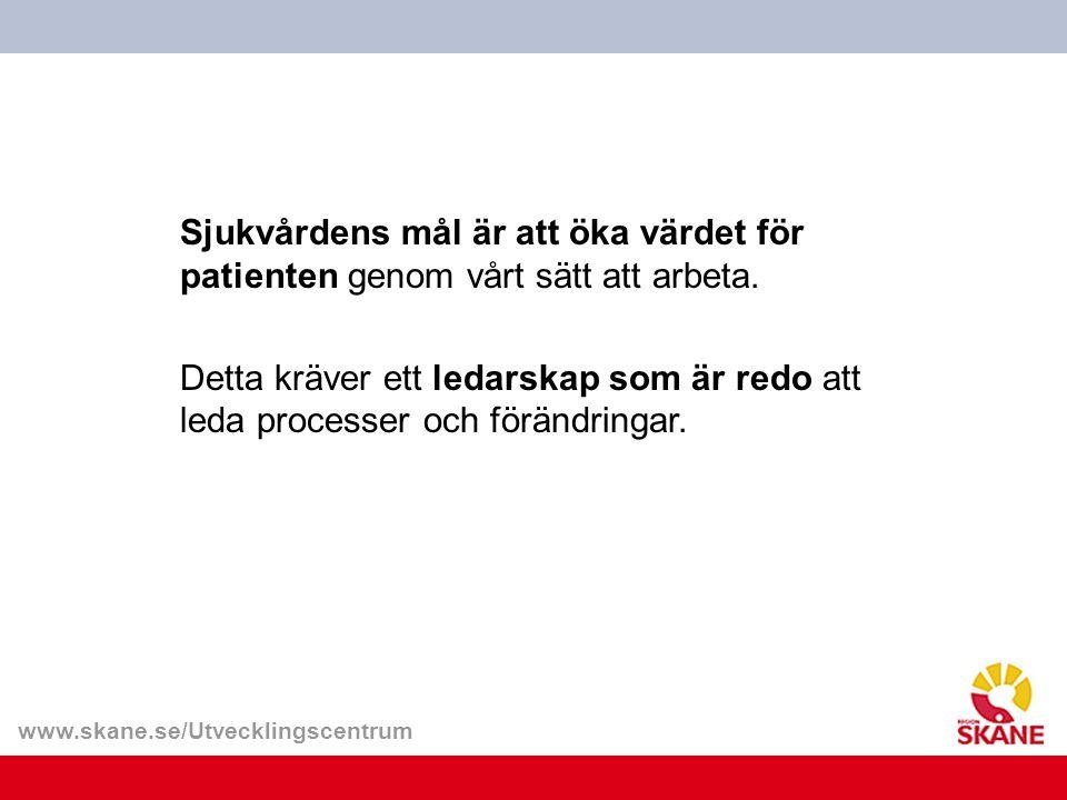www.skane.se/Utvecklingscentrum Sjukvårdens mål är att öka värdet för patienten genom vårt sätt att arbeta. Detta kräver ett ledarskap som är redo att