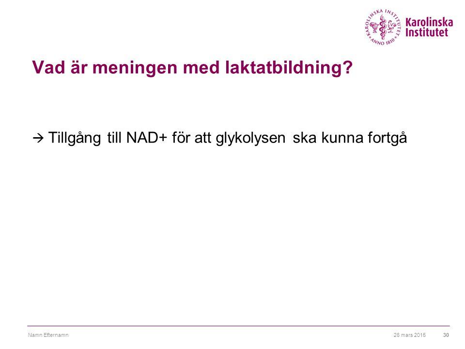 26 mars 2015Namn Efternamn30 Vad är meningen med laktatbildning?  Tillgång till NAD+ för att glykolysen ska kunna fortgå