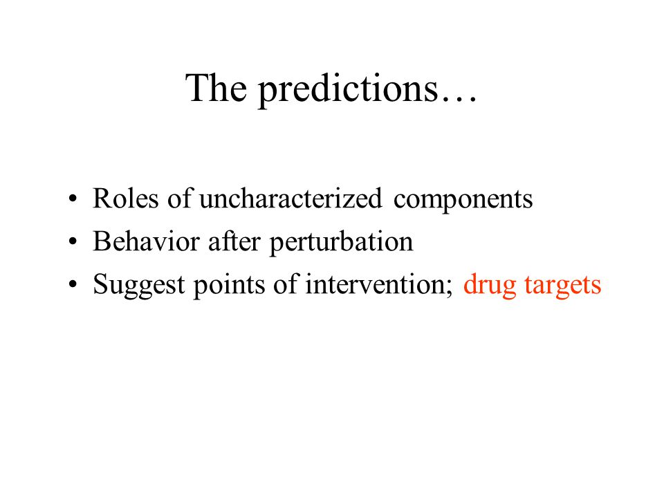 The predictions… Roles of uncharacterized components Behavior after perturbation Suggest points of intervention; drug targets