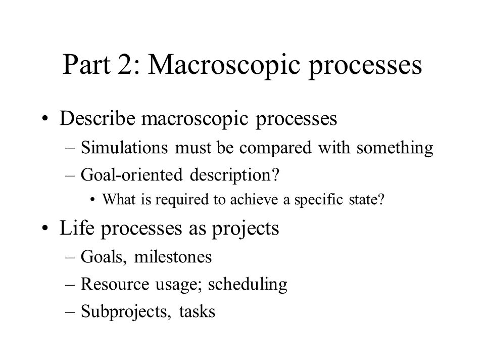 Part 2: Macroscopic processes Describe macroscopic processes –Simulations must be compared with something –Goal-oriented description? What is required