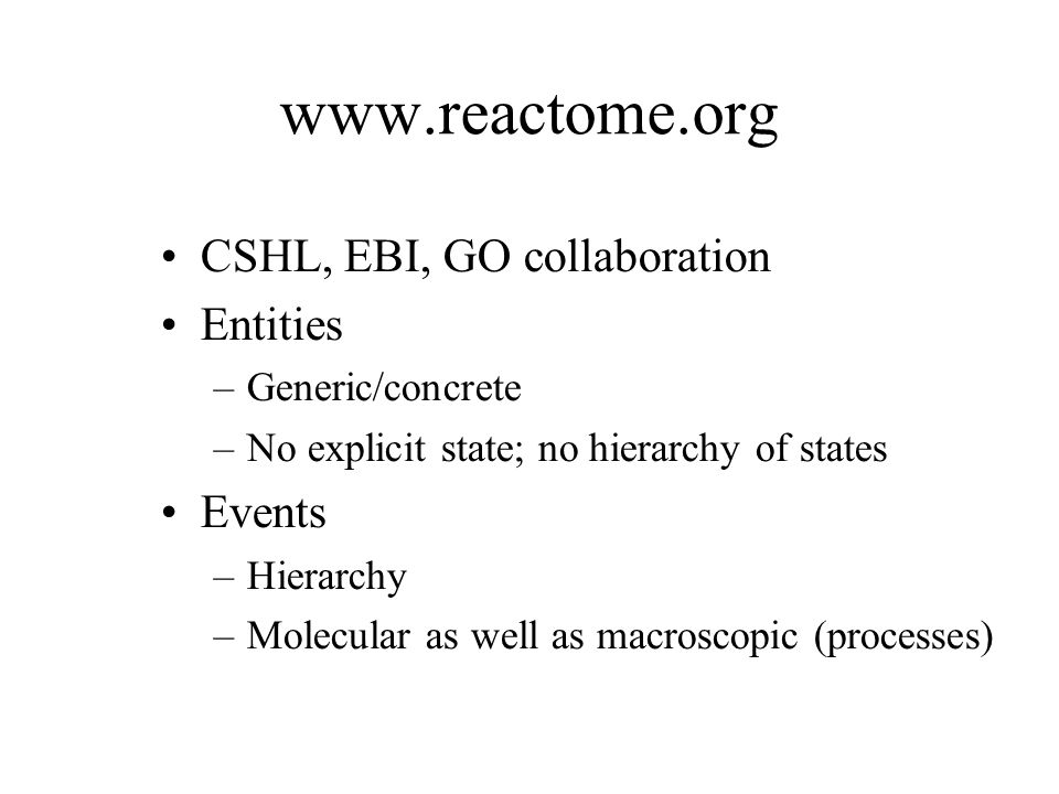 www.reactome.org CSHL, EBI, GO collaboration Entities –Generic/concrete –No explicit state; no hierarchy of states Events –Hierarchy –Molecular as wel