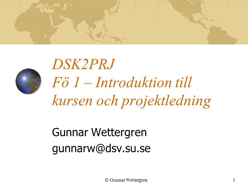 © Gunnar Wettergren1 DSK2PRJ Fö 1 – Introduktion till kursen och projektledning Gunnar Wettergren gunnarw@dsv.su.se