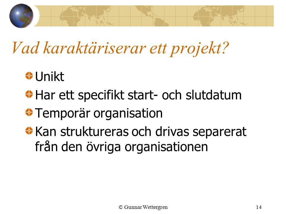 © Gunnar Wettergren14 Vad karaktäriserar ett projekt? Unikt Har ett specifikt start- och slutdatum Temporär organisation Kan struktureras och drivas s